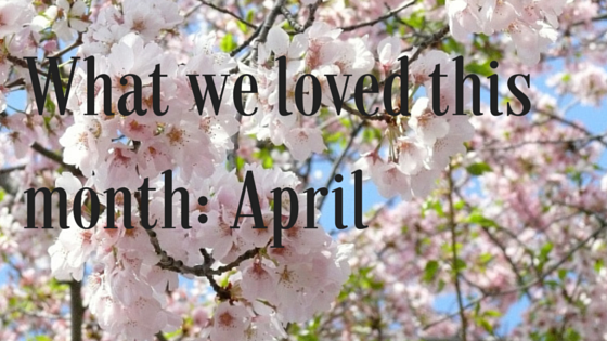 What we loved this month-April